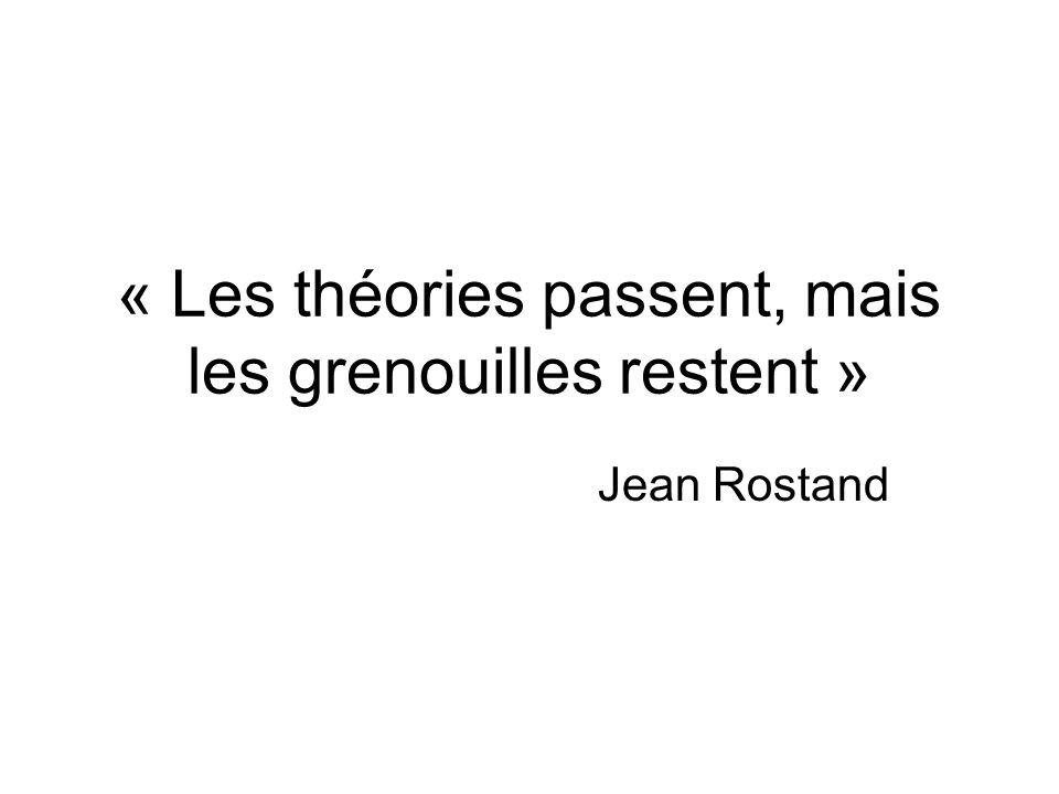 « Les théories passent, mais les grenouilles restent » Jean Rostand