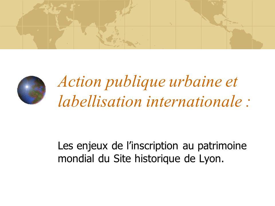 Action publique urbaine et labellisation internationale : Les enjeux de linscription au patrimoine mondial du Site historique de Lyon.