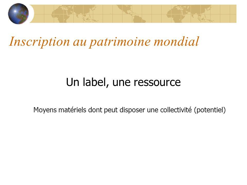 Inscription au patrimoine mondial Un label, une ressource Moyens matériels dont peut disposer une collectivité (potentiel)