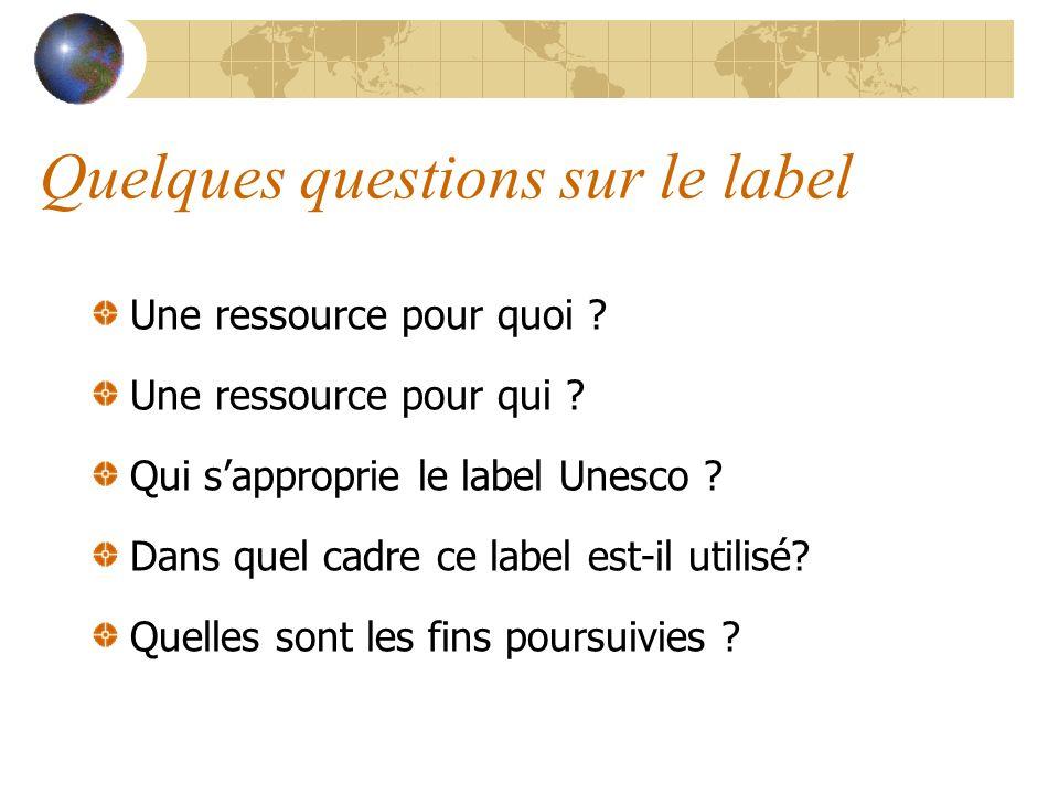 Quelques questions sur le label Une ressource pour quoi ? Une ressource pour qui ? Qui sapproprie le label Unesco ? Dans quel cadre ce label est-il ut