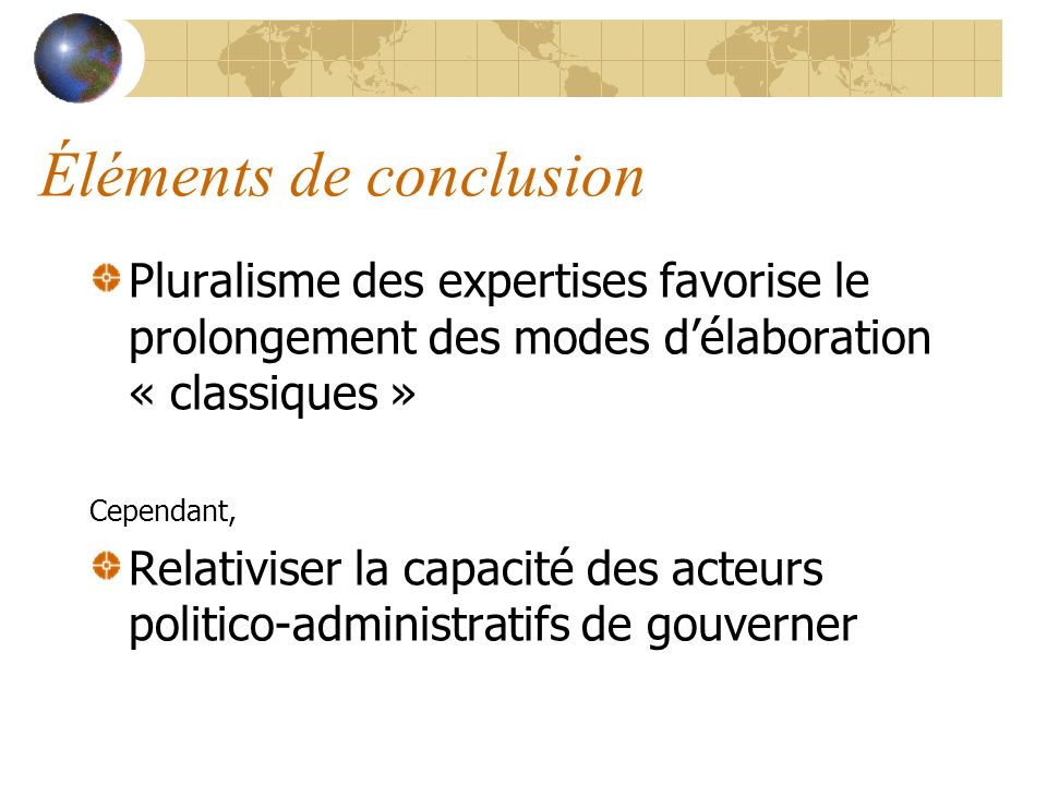 Éléments de conclusion Pluralisme des expertises favorise le prolongement des modes délaboration « classiques » Cependant, Relativiser la capacité des