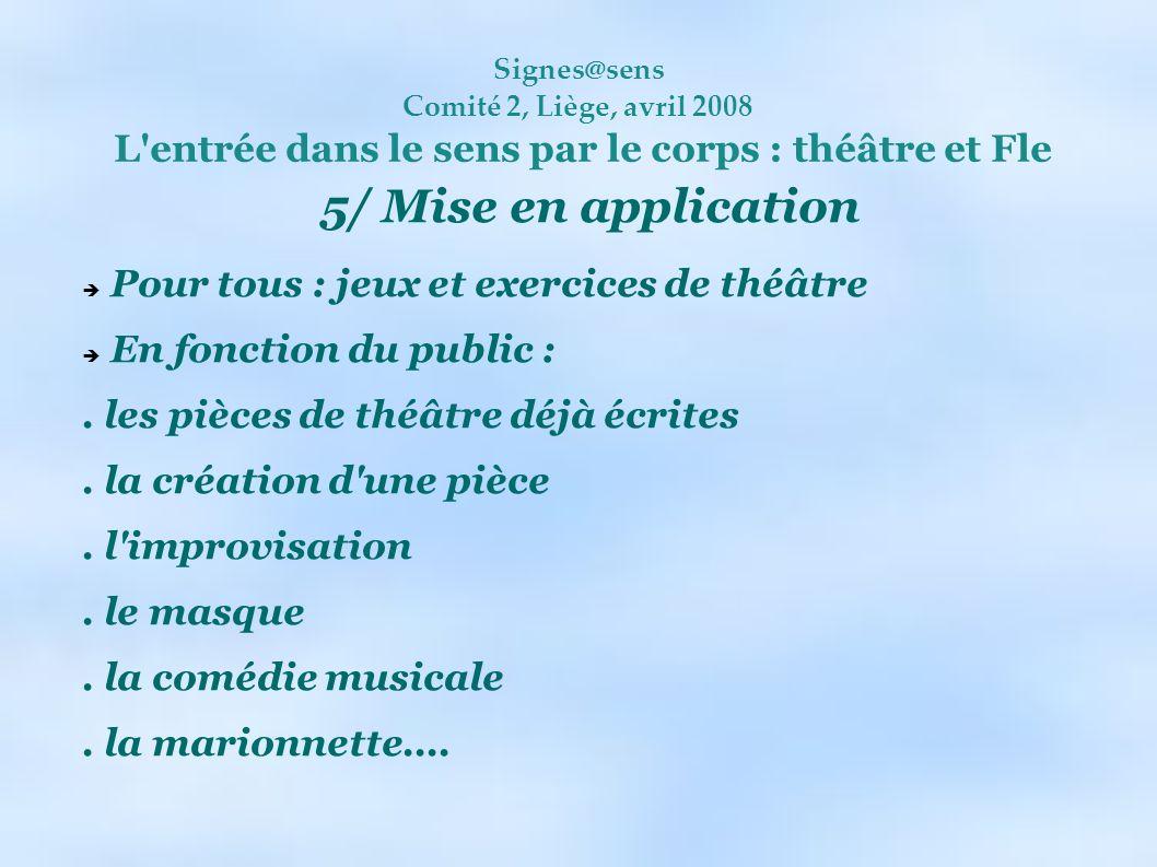 Signes@sens Comité 2, Liège, avril 2008 L'entrée dans le sens par le corps : théâtre et Fle 5/ Mise en application Pour tous : jeux et exercices de th