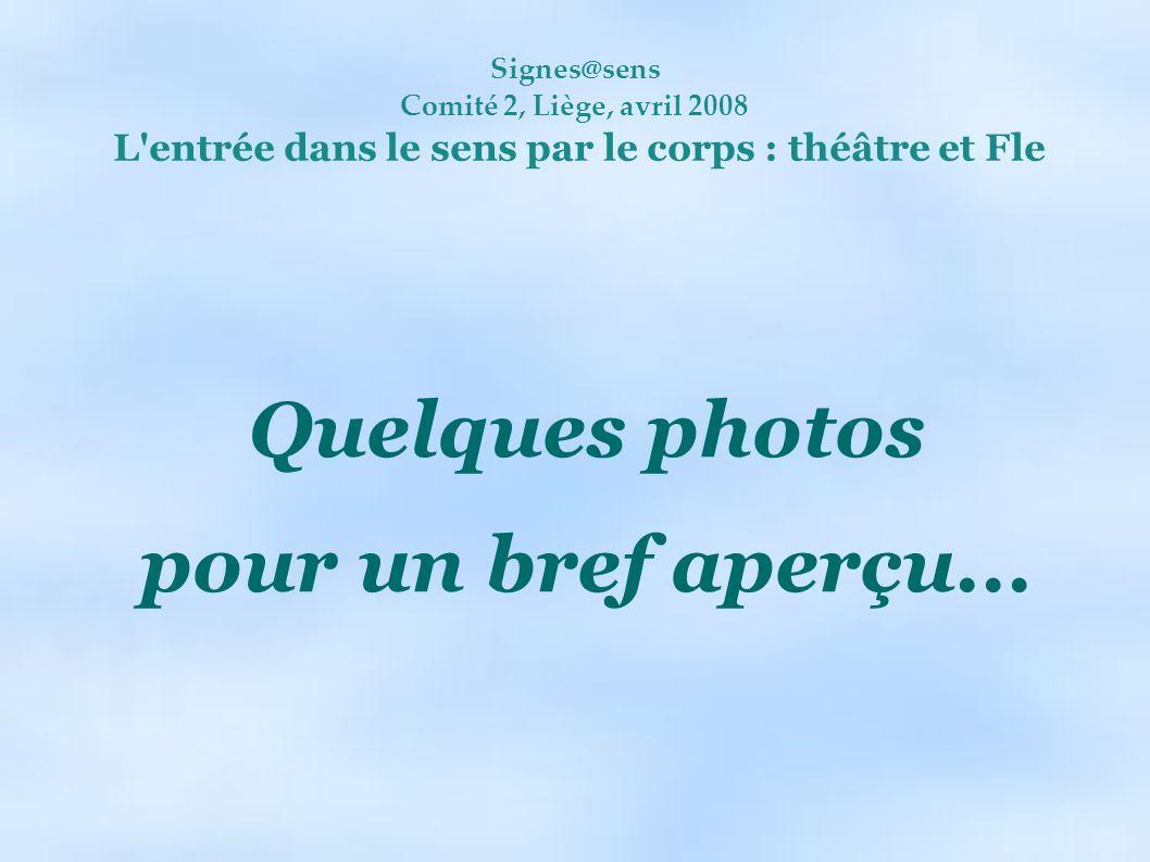 Signes@sens Comité 2, Liège, avril 2008 L'entrée dans le sens par le corps : théâtre et Fle Quelques photos pour un bref aperçu...