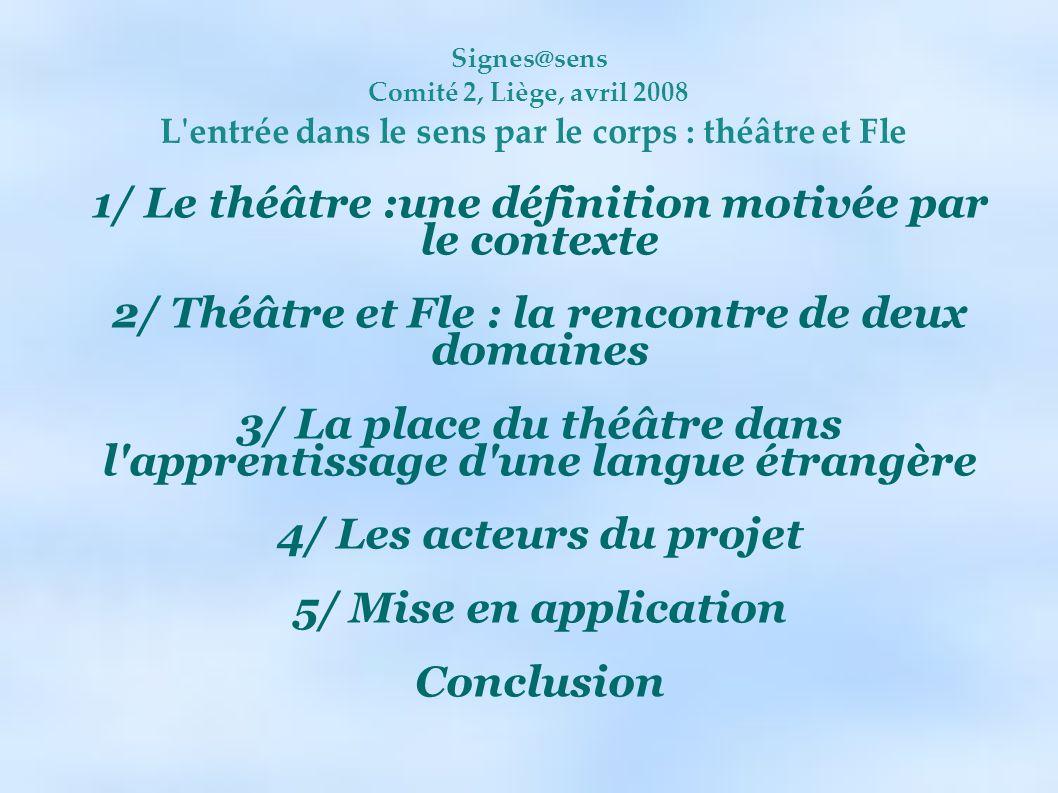 Signes@sens Comité 2, Liège, avril 2008 L'entrée dans le sens par le corps : théâtre et Fle 1/ Le théâtre :une définition motivée par le contexte 2/ T
