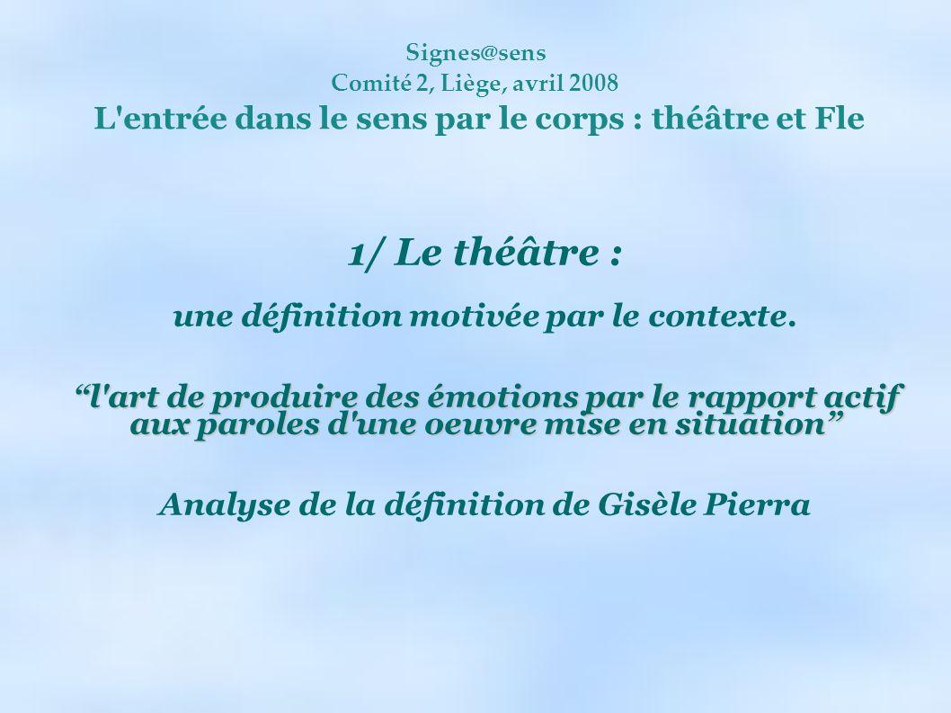 Signes@sens Comité 2, Liège, avril 2008 L'entrée dans le sens par le corps : théâtre et Fle 1/ Le théâtre : une définition motivée par le contexte. l'