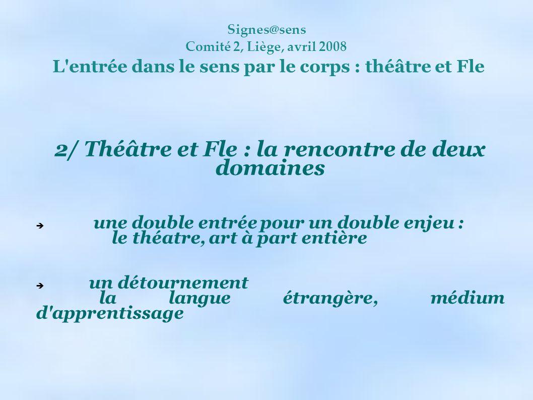 Signes@sens Comité 2, Liège, avril 2008 L'entrée dans le sens par le corps : théâtre et Fle 2/ Théâtre et Fle : la rencontre de deux domaines une doub