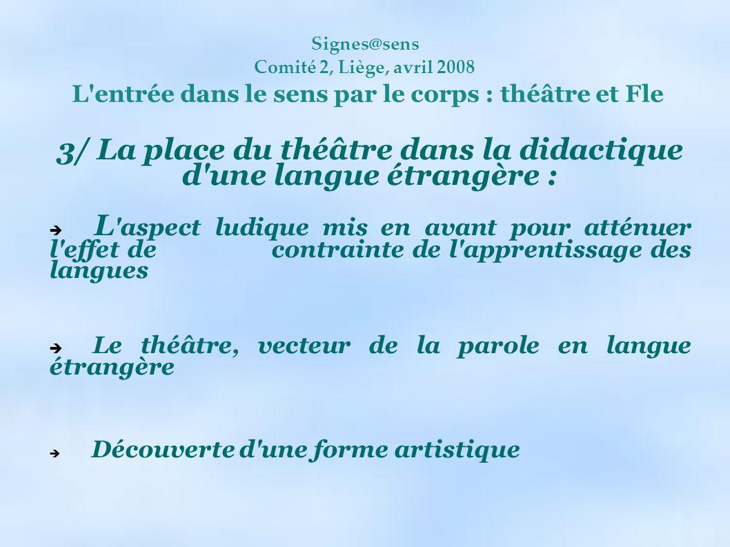 Signes@sens Comité 2, Liège, avril 2008 L'entrée dans le sens par le corps : théâtre et Fle 3/ La place du théâtre dans la didactique d'une langue étr
