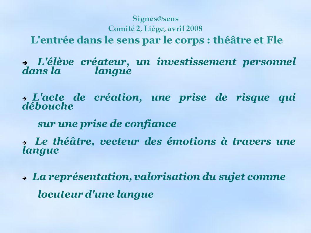 Signes@sens Comité 2, Liège, avril 2008 L'entrée dans le sens par le corps : théâtre et Fle L'élève créateur, un investissement personnel dans la lang