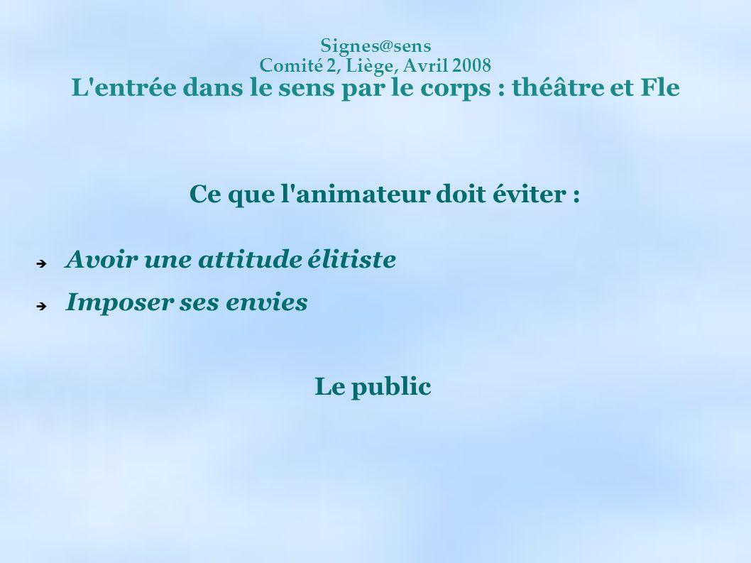 Signes@sens Comité 2, Liège, Avril 2008 L'entrée dans le sens par le corps : théâtre et Fle Ce que l'animateur doit éviter : Avoir une attitude élitis