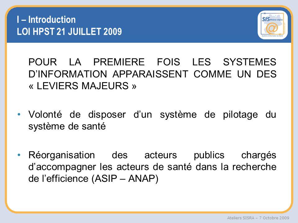 Ateliers SISRA – 7 Octobre 2009 Une politique gouvernementale pour la « e-santé » afin daméliorer laccès aux soins et la qualité de la prise en charge des patients (cadre juridique télémédecine, DMP, interopérabilité et confidentialité des données) Suivi optimisé des professionnels de santé et de leurs activités (RPPS reposant sur des procédures simplifiées) LOI HPST 21 JUILLET 2009 (suite)