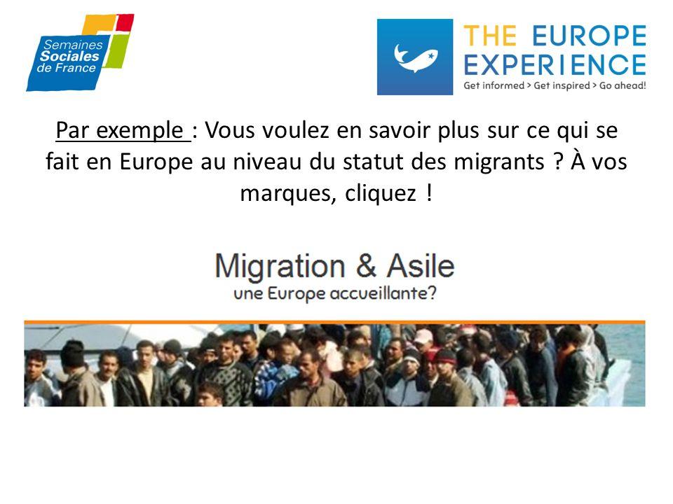 Par exemple : Vous voulez en savoir plus sur ce qui se fait en Europe au niveau du statut des migrants .