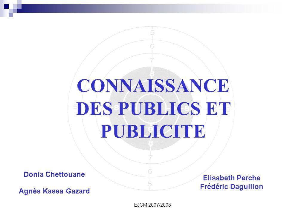 EJCM 2007/2008 CONNAISSANCE DES PUBLICS ET PUBLICITE Donia Chettouane Agnès Kassa Gazard Elisabeth Perche Frédéric Daguillon