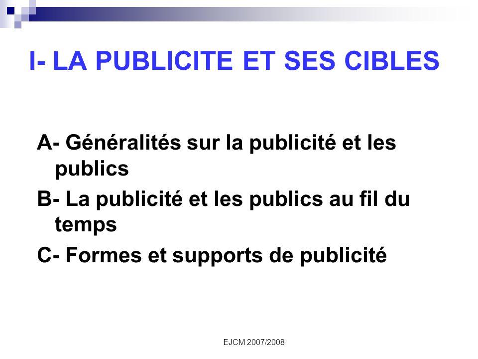 EJCM 2007/2008 I- LA PUBLICITE ET SES CIBLES A- Généralités sur la publicité et les publics B- La publicité et les publics au fil du temps C- Formes et supports de publicité