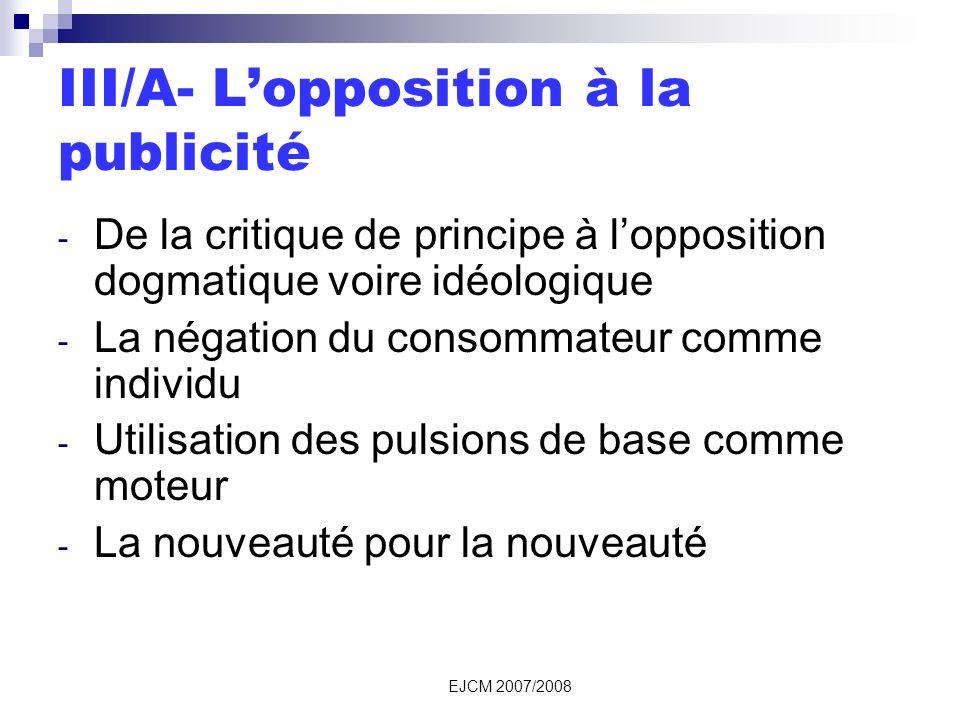 EJCM 2007/2008 III/A- Lopposition à la publicité - De la critique de principe à lopposition dogmatique voire idéologique - La négation du consommateur comme individu - Utilisation des pulsions de base comme moteur - La nouveauté pour la nouveauté
