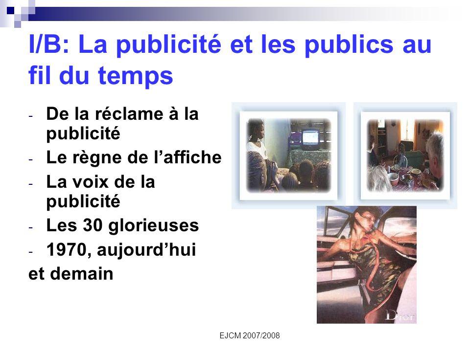 EJCM 2007/2008 I/B: La publicité et les publics au fil du temps - De la réclame à la publicité - Le règne de laffiche - La voix de la publicité - Les 30 glorieuses - 1970, aujourdhui et demain