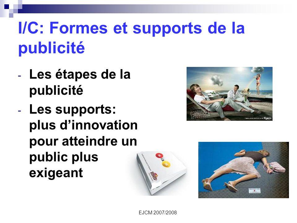 EJCM 2007/2008 I/C: Formes et supports de la publicité - Les étapes de la publicité - Les supports: plus dinnovation pour atteindre un public plus exigeant