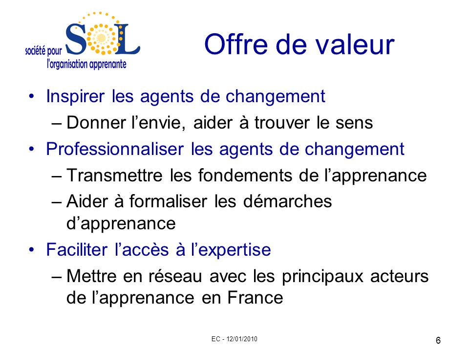 EC - 12/01/2010 6 Offre de valeur Inspirer les agents de changement –Donner lenvie, aider à trouver le sens Professionnaliser les agents de changement