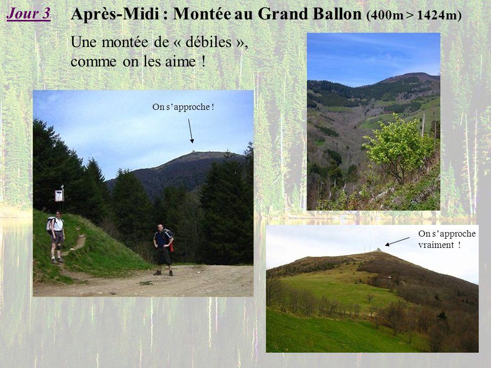 Après-Midi : Montée au Grand Ballon (400m > 1424m) Jour 3 Une montée de « débiles », comme on les aime ! On sapproche ! On sapproche vraiment !