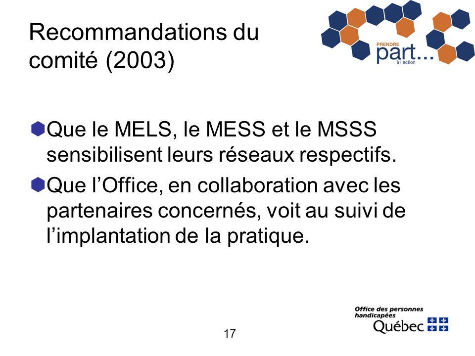 17 Recommandations du comité (2003) Que le MELS, le MESS et le MSSS sensibilisent leurs réseaux respectifs. Que lOffice, en collaboration avec les par