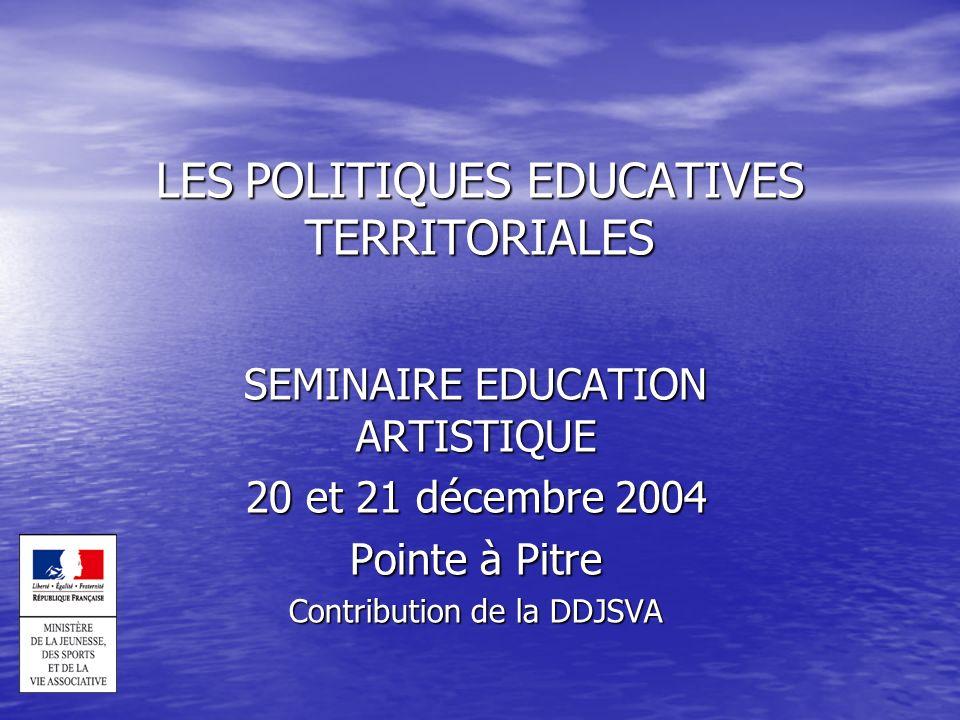 LES POLITIQUES EDUCATIVES TERRITORIALES SEMINAIRE EDUCATION ARTISTIQUE 20 et 21 décembre 2004 Pointe à Pitre Contribution de la DDJSVA