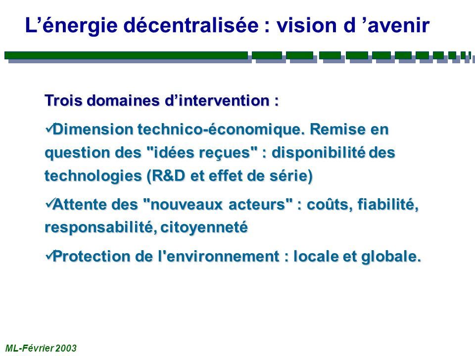 ML-Février 2003 Lénergie décentralisée : vision d avenir Trois domaines dintervention : Dimension technico-économique. Remise en question des