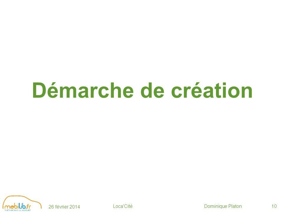26 février 2014 Loca Cité Dominique Platon10 Démarche de création