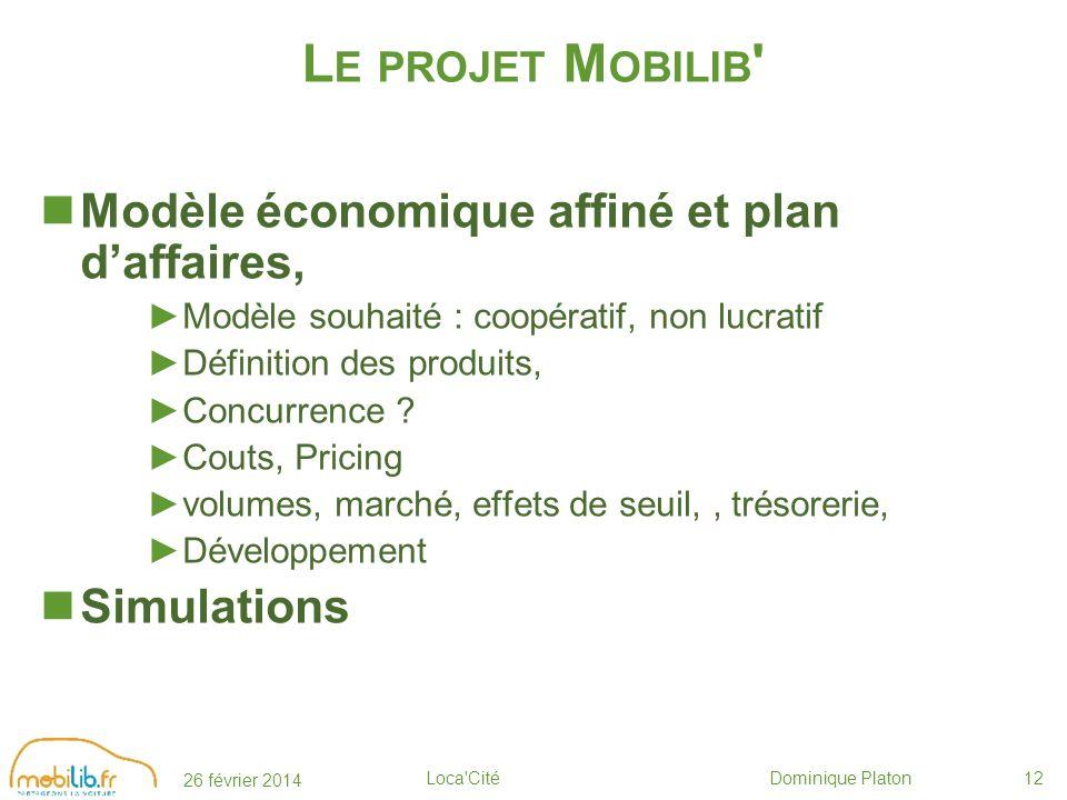 26 février 2014 Loca Cité Dominique Platon12 L E PROJET M OBILIB Modèle économique affiné et plan daffaires, Modèle souhaité : coopératif, non lucratif Définition des produits, Concurrence .