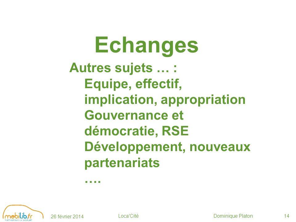 26 février 2014 Loca Cité Dominique Platon14 Echanges Autres sujets … : Equipe, effectif, implication, appropriation Gouvernance et démocratie, RSE Développement, nouveaux partenariats ….