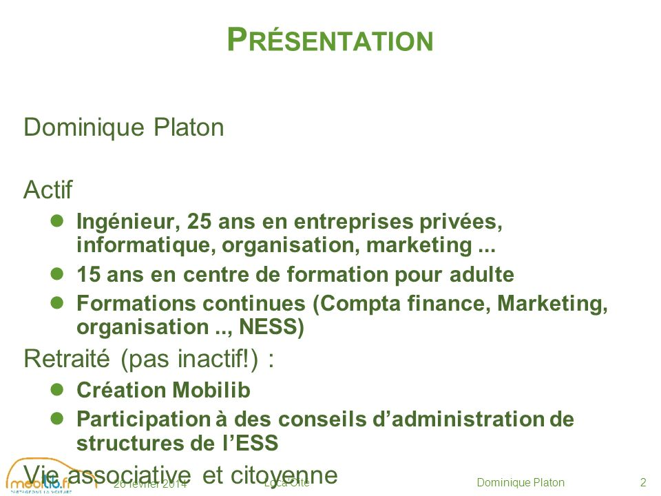 26 février 2014 Loca Cité Dominique Platon2 P RÉSENTATION Dominique Platon Actif Ingénieur, 25 ans en entreprises privées, informatique, organisation, marketing...