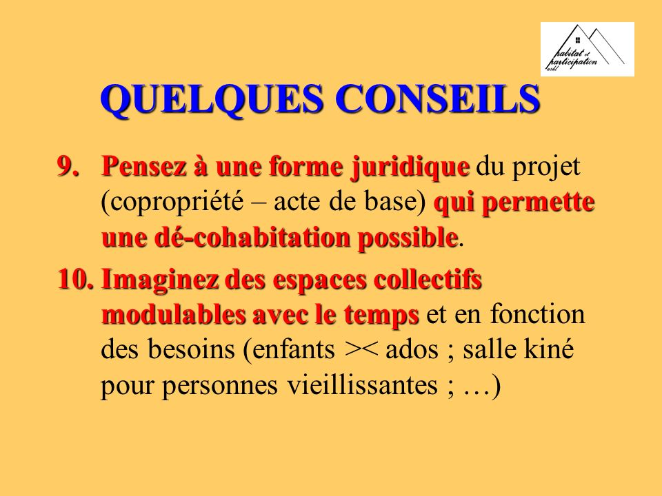 QUELQUES CONSEILS 9.Pensez à une forme juridique qui permette une dé-cohabitation possible 9.Pensez à une forme juridique du projet (copropriété – acte de base) qui permette une dé-cohabitation possible.