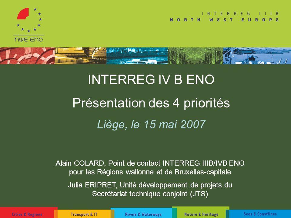 INTERREG IV B ENO Présentation des 4 priorités Liège, le 15 mai 2007 Alain COLARD, Point de contact INTERREG IIIB/IVB ENO pour les Régions wallonne et