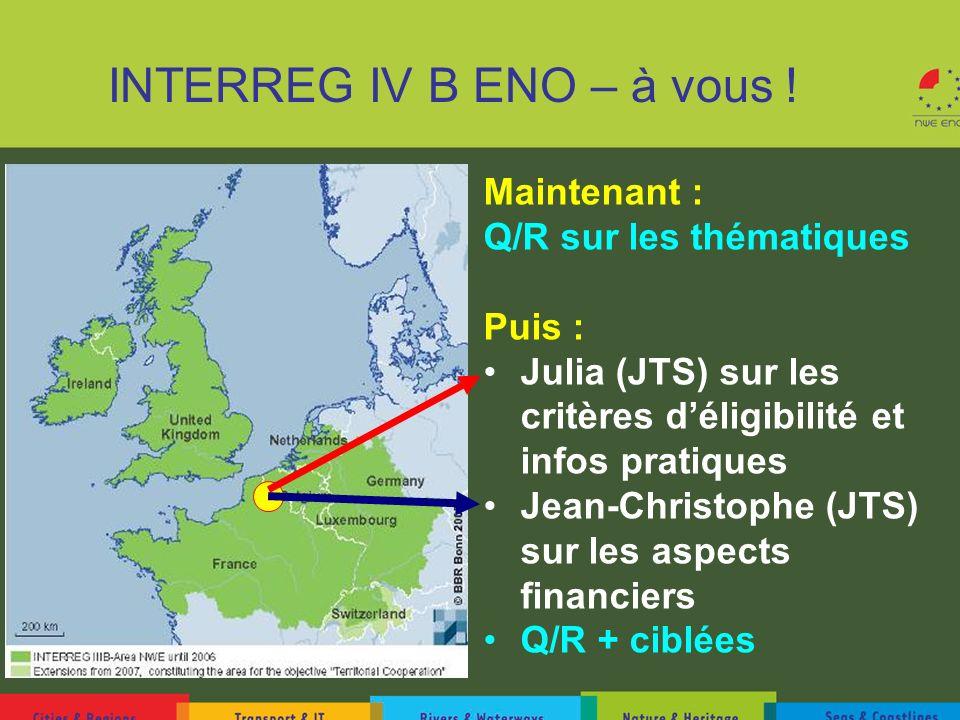 INTERREG IV B ENO – à vous ! Maintenant : Q/R sur les thématiques Puis : Julia (JTS) sur les critères déligibilité et infos pratiques Jean-Christophe