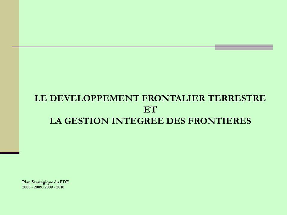 LE DEVELOPPEMENT FRONTALIER TERRESTRE ET LA GESTION INTEGREE DES FRONTIERES Plan Stratégique du FDF 2008 - 2009/2009 - 2010