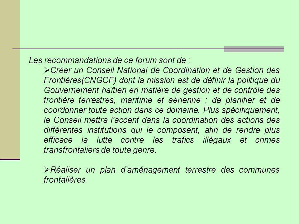 Les recommandations de ce forum sont de : Créer un Conseil National de Coordination et de Gestion des Frontières(CNGCF) dont la mission est de définir la politique du Gouvernement haïtien en matière de gestion et de contrôle des frontière terrestres, maritime et aérienne ; de planifier et de coordonner toute action dans ce domaine.