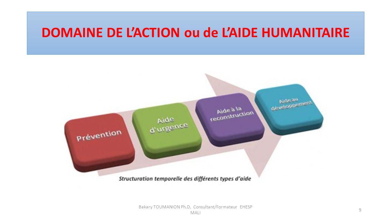 DOMAINE DE LACTION ou de LAIDE HUMANITAIRE Bakary TOUMANION Ph.D, Consultant/Formateur EHESP MALI 9