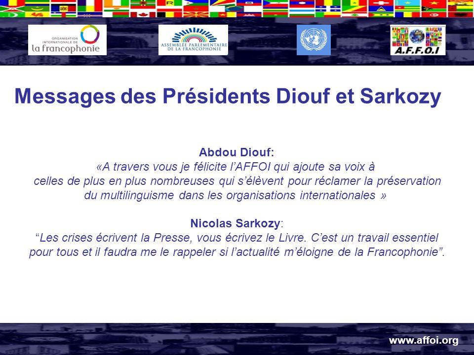 www.affoi.org Messages des Présidents Diouf et Sarkozy Abdou Diouf: «A travers vous je félicite lAFFOI qui ajoute sa voix à celles de plus en plus nombreuses qui sélèvent pour réclamer la préservation du multilinguisme dans les organisations internationales » Nicolas Sarkozy: Les crises écrivent la Presse, vous écrivez le Livre.