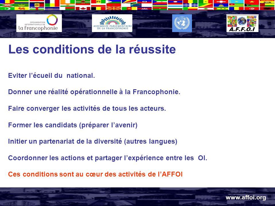 www.affoi.org Les conditions de la réussite Eviter lécueil du national. Donner une réalité opérationnelle à la Francophonie. Faire converger les activ