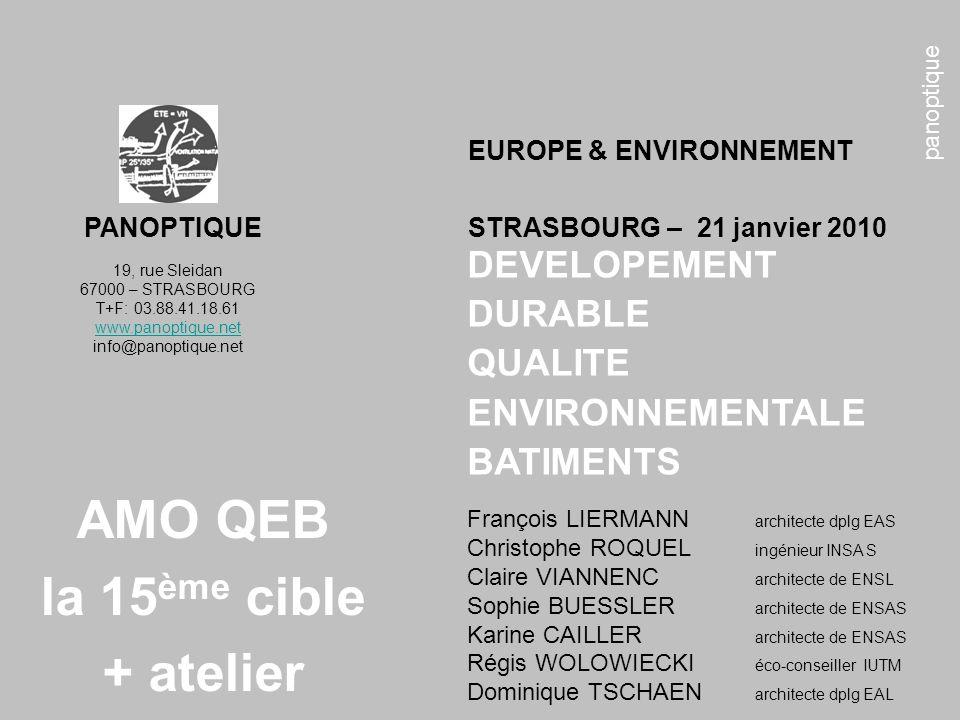 panoptique AMO QEB la 15 ème cible + atelier 19, rue Sleidan 67000 – STRASBOURG T+F: 03.88.41.18.61 www.panoptique.net info@panoptique.net DEVELOPEMENT DURABLE QUALITE ENVIRONNEMENTALE BATIMENTS EUROPE & ENVIRONNEMENT PANOPTIQUE STRASBOURG – 21 janvier 2010 François LIERMANN architecte dplg EAS Christophe ROQUEL ingénieur INSA S Claire VIANNENC architecte de ENSL Sophie BUESSLER architecte de ENSAS Karine CAILLER architecte de ENSAS Régis WOLOWIECKI éco-conseiller IUTM Dominique TSCHAEN architecte dplg EAL