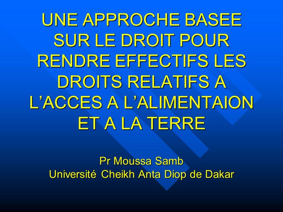 UNE APPROCHE BASEE SUR LE DROIT POUR RENDRE EFFECTIFS LES DROITS RELATIFS A LACCES A LALIMENTAION ET A LA TERRE Pr Moussa Samb Université Cheikh Anta Diop de Dakar