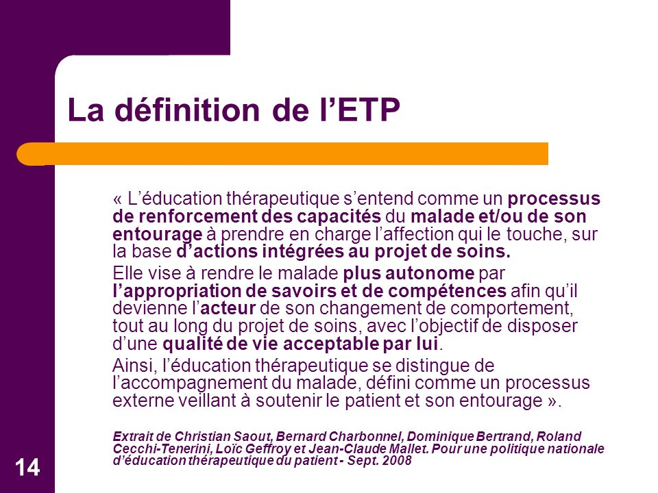 14 La définition de lETP « Léducation thérapeutique sentend comme un processus de renforcement des capacités du malade et/ou de son entourage à prendre en charge laffection qui le touche, sur la base dactions intégrées au projet de soins.