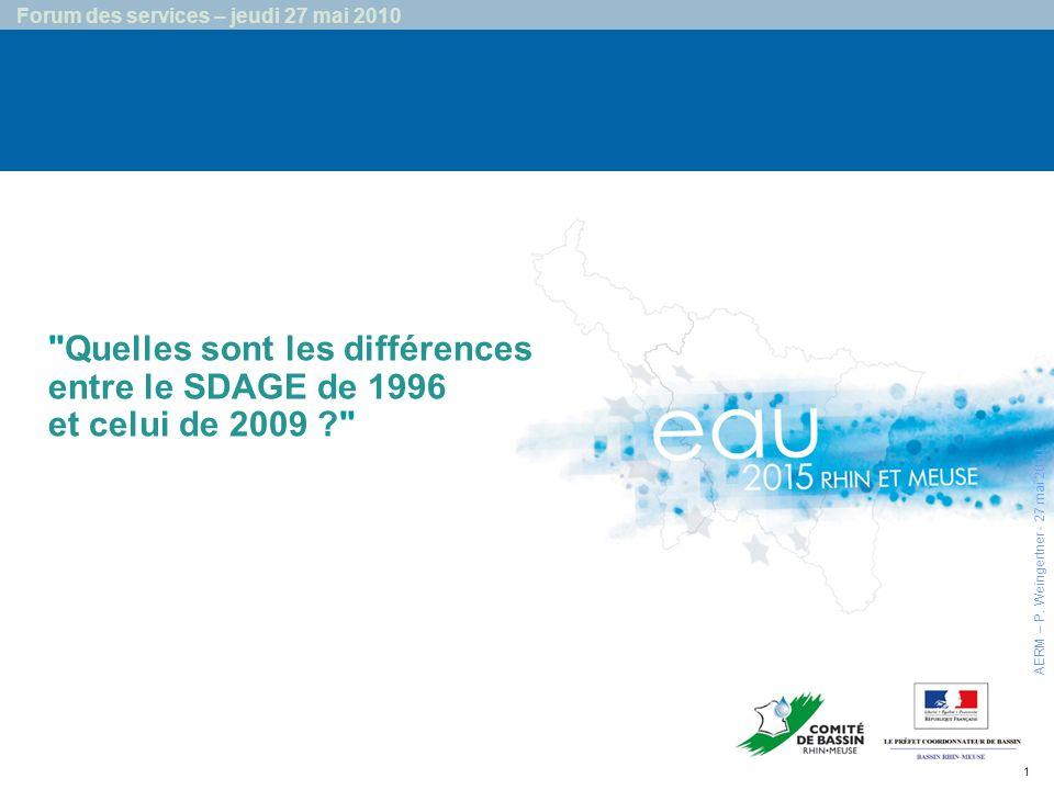 1 Forum des services – jeudi 27 mai 2010 Quelles sont les différences entre le SDAGE de 1996 et celui de 2009 ? AERM – P.