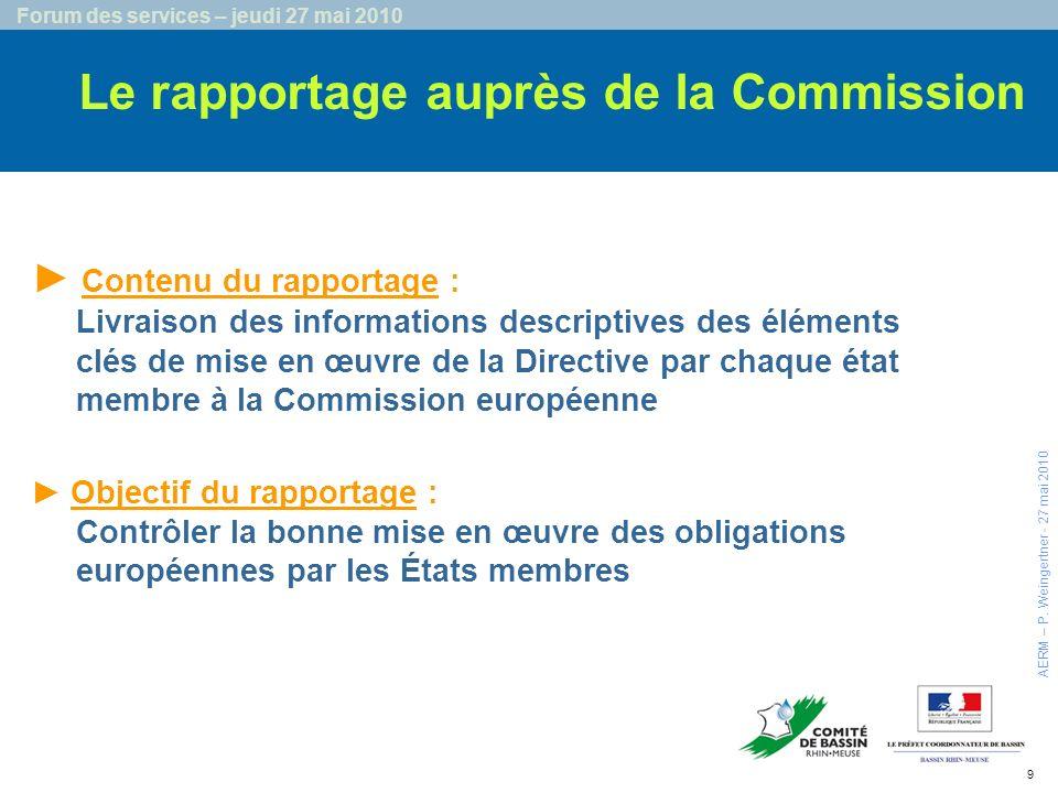 9 Forum des services – jeudi 27 mai 2010 Le rapportage auprès de la Commission Objectif du rapportage : Contrôler la bonne mise en œuvre des obligations européennes par les États membres Contenu du rapportage : Livraison des informations descriptives des éléments clés de mise en œuvre de la Directive par chaque état membre à la Commission européenne AERM – P.