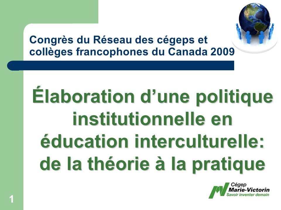 Congrès du Réseau des cégeps et collèges francophones du Canada 2009 Élaboration dune politique institutionnelle en éducation interculturelle: de la théorie à la pratique 1