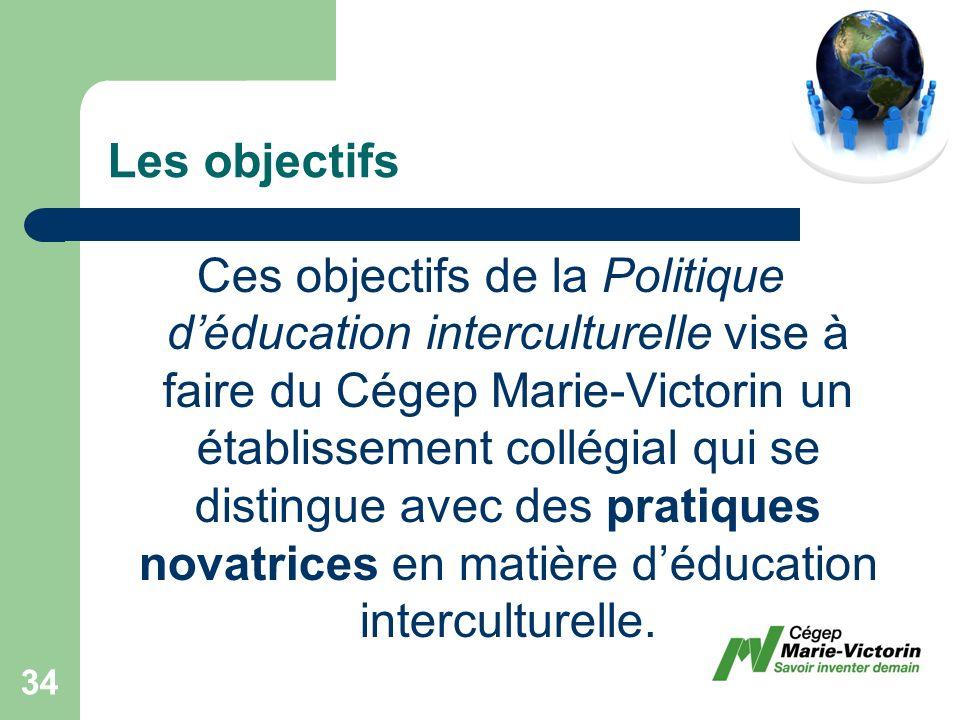 Les objectifs Ces objectifs de la Politique déducation interculturelle vise à faire du Cégep Marie-Victorin un établissement collégial qui se distingue avec des pratiques novatrices en matière déducation interculturelle.