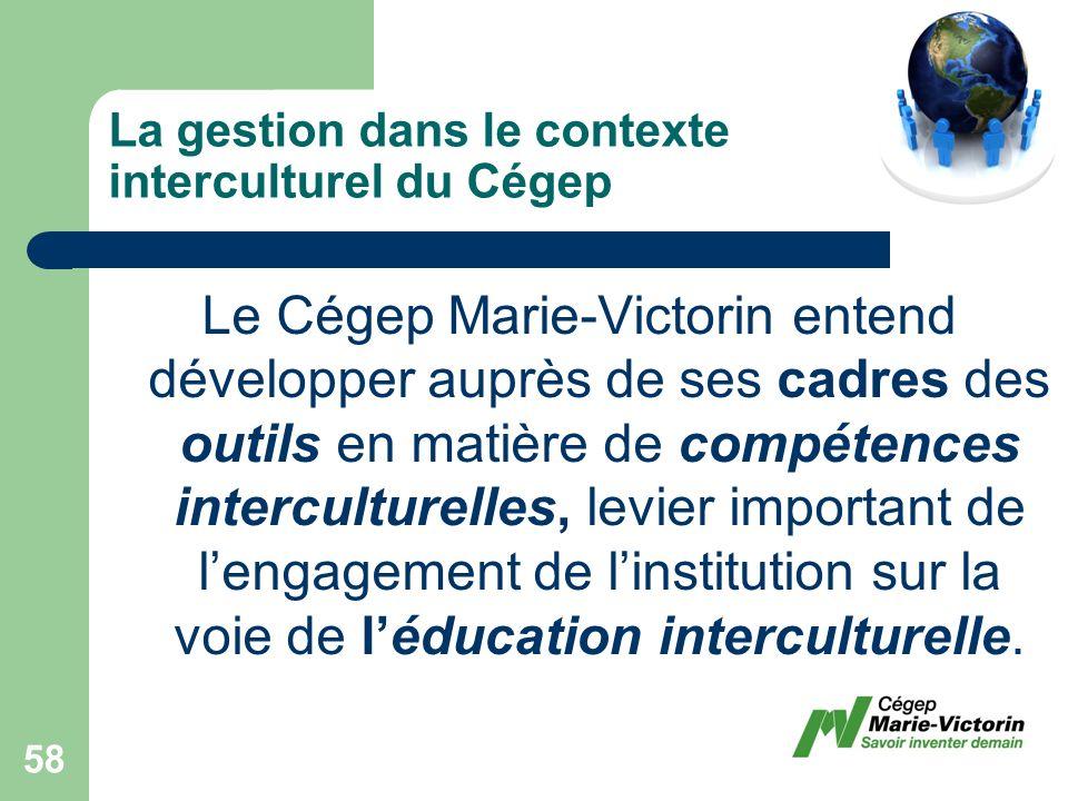 La gestion dans le contexte interculturel du Cégep Le Cégep Marie-Victorin entend développer auprès de ses cadres des outils en matière de compétences interculturelles, levier important de lengagement de linstitution sur la voie de léducation interculturelle.