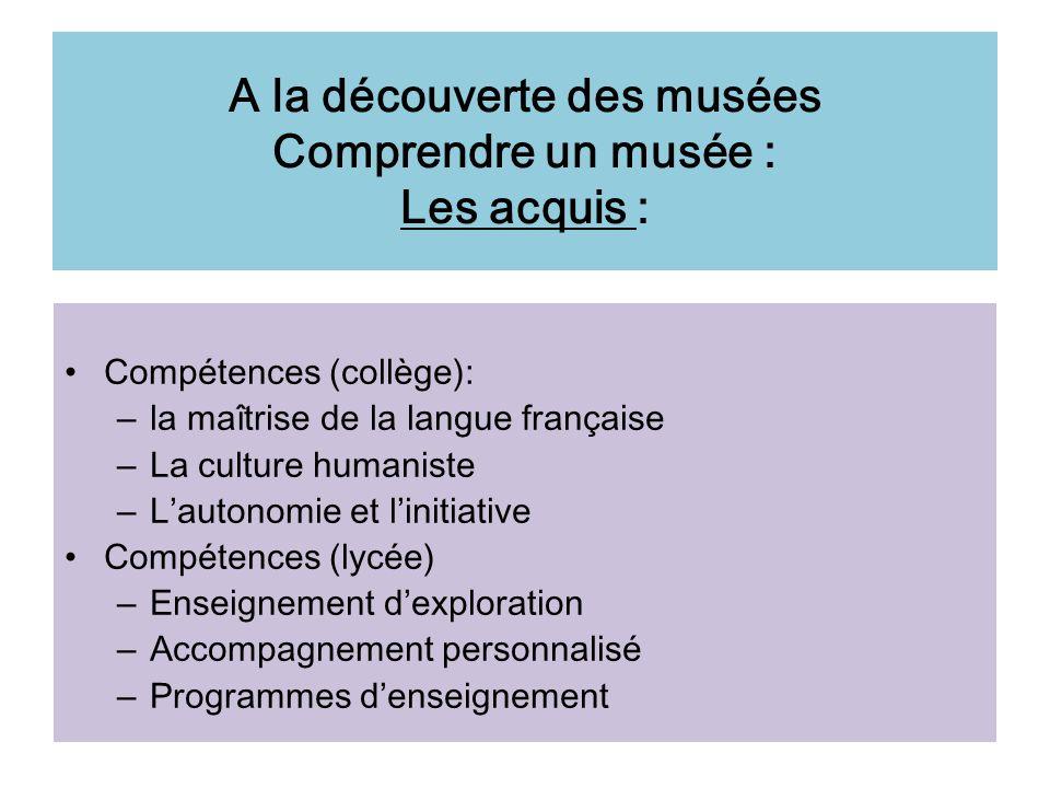 A la découverte des musées Comprendre un musée : Les acquis : Compétences (collège): – la maîtrise de la langue française – La culture humaniste – Lau