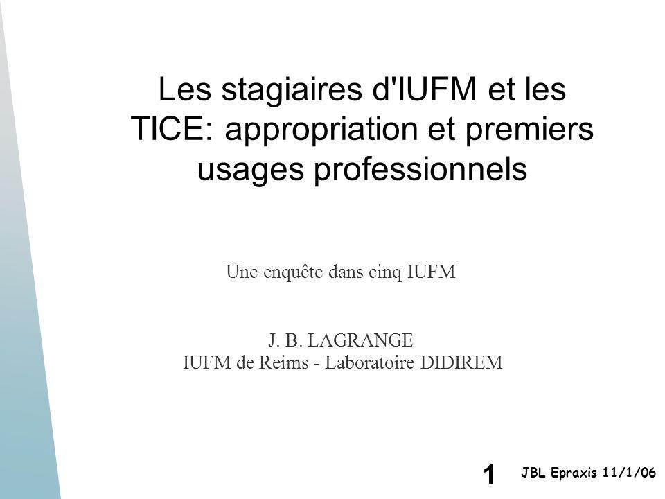 1 JBL Epraxis 11/1/06 Les stagiaires d'IUFM et les TICE: appropriation et premiers usages professionnels Une enquête dans cinq IUFM J. B. LAGRANGE IUF