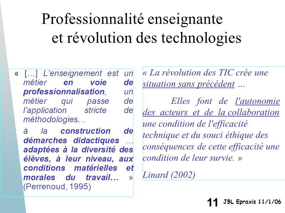 11 JBL Epraxis 11/1/06 Professionnalité enseignante et révolution des technologies « […] Lenseignement est un métier en voie de professionnalisation,