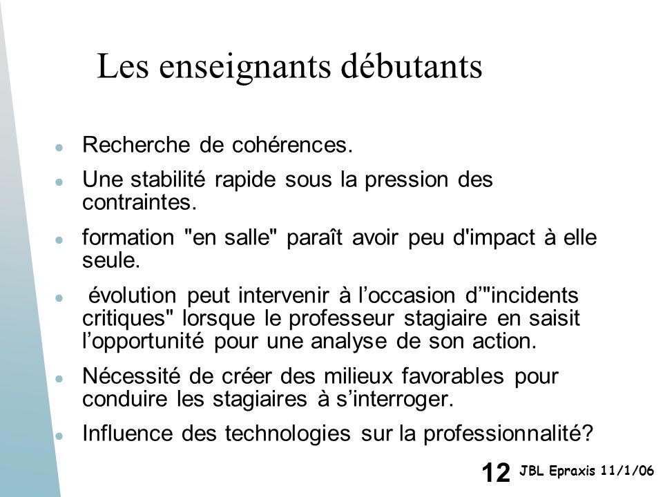 12 JBL Epraxis 11/1/06 Les enseignants débutants Recherche de cohérences. Une stabilité rapide sous la pression des contraintes. formation