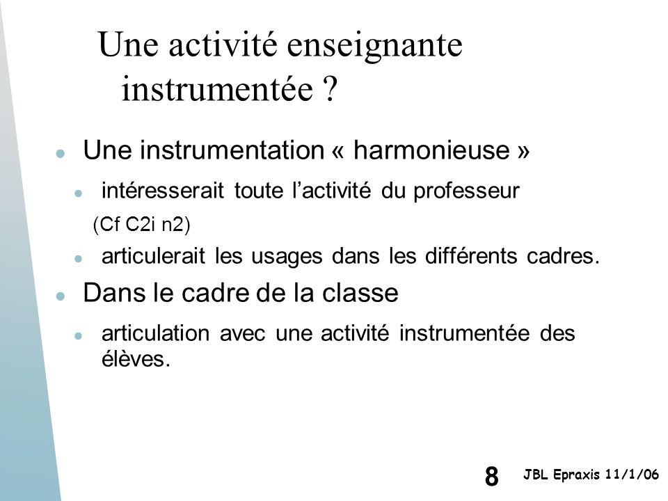 8 JBL Epraxis 11/1/06 Une activité enseignante instrumentée ? Une instrumentation « harmonieuse » intéresserait toute lactivité du professeur (Cf C2i
